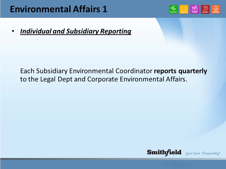Environmental Affairs 1 Individual and Subsidiary Reporting Each Subsidiary Environmental Coordinator reports quarterly to the Legal Dept and Corporate Environmental Affairs.