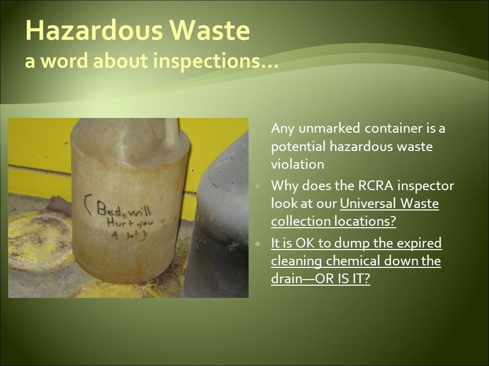 Hazardous Waste Waste Determinations are key  Every employee should feel confident that what they are doing is legal  Wastes, at the point of generation, need to be characterized  The facility needs a process to make hazardous waste determinations