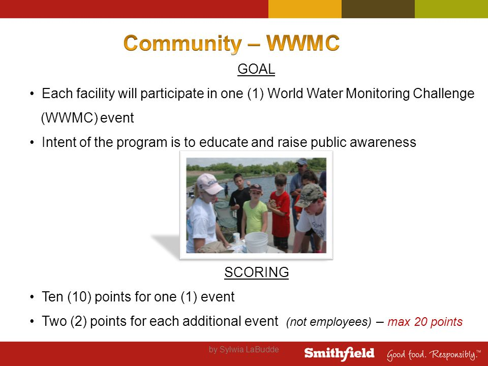 by Sylwia LaBudde GOAL Each facility will participate in one (1) World Water Monitoring Challenge (WWMC) event Intent of the program is to educate and raise public awareness SCORING Ten (10) points for one (1) event Two (2) points for each additional event (not employees) – max 20 points