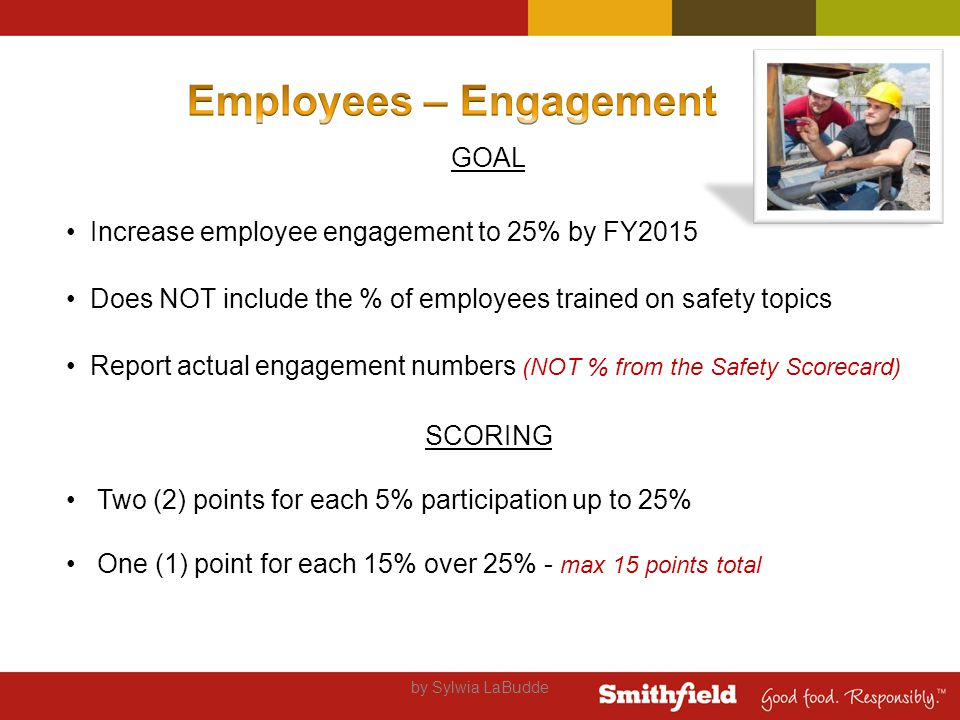 by Sylwia LaBudde GOAL Increase employee engagement to 25% by FY2015 Does NOT include the % of employees trained on safety topics Report actual engagement numbers (NOT % from the Safety Scorecard) SCORING Two (2) points for each 5% participation up to 25% One (1) point for each 15% over 25% - max 15 points total