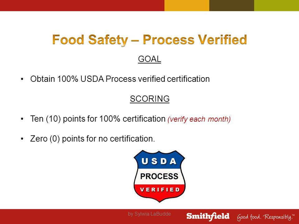 by Sylwia LaBudde GOAL Obtain 100% USDA Process verified certification SCORING Ten (10) points for 100% certification (verify each month) Zero (0) points for no certification.