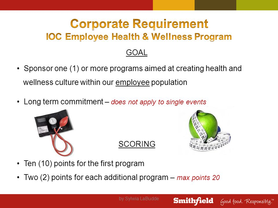 GOAL Sponsor one (1) or more programs aimed at creating health and wellness culture within our employee population Long term commitment – does not apply to single events SCORING Ten (10) points for the first program Two (2) points for each additional program – max points 20 by Sylwia LaBudde