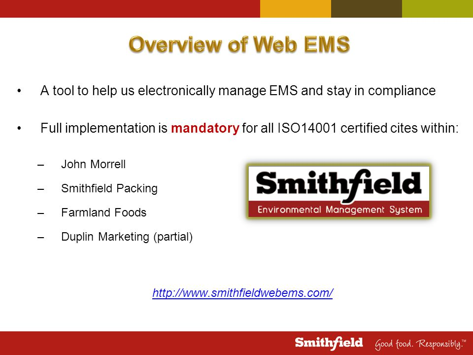 A tool to help us electronically manage EMS and stay in compliance Full implementation is mandatory for all ISO14001 certified cites within: –John Morrell –Smithfield Packing –Farmland Foods –Duplin Marketing (partial) http://www.smithfieldwebems.com/