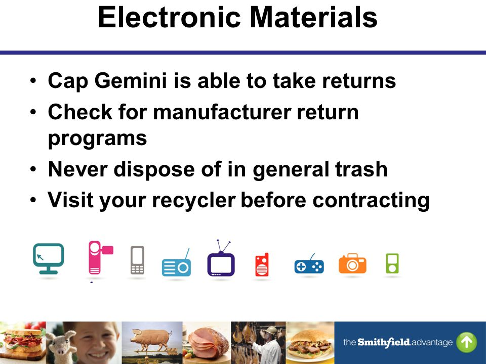 Electronic Materials Cap Gemini is able to take returns Check for manufacturer return programs Never dispose of in general trash Visit your recycler before contracting