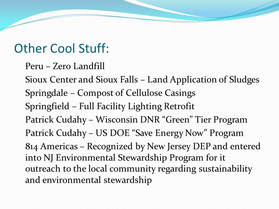 Other Cool Stuff: Peru – Zero Landfill Sioux Center and Sioux Falls – Land Application of Sludges Springdale – Compost of Cellulose Casings Springfield – Full Facility Lighting Retrofit Patrick Cudahy – Wisconsin DNR Green Tier Program Patrick Cudahy – US DOE Save Energy Now Program 814 Americas – Recognized by New Jersey DEP and entered into NJ Environmental Stewardship Program for it outreach to the local community regarding sustainability and environmental stewardship