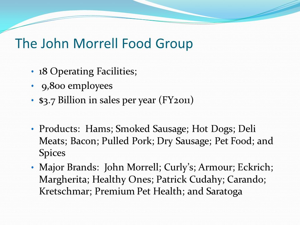 18 Operating Facilities; 9,800 employees $3.7 Billion in sales per year (FY2011) Products: Hams; Smoked Sausage; Hot Dogs; Deli Meats; Bacon; Pulled Pork; Dry Sausage; Pet Food; and Spices Major Brands: John Morrell; Curly's; Armour; Eckrich; Margherita; Healthy Ones; Patrick Cudahy; Carando; Kretschmar; Premium Pet Health; and Saratoga The John Morrell Food Group