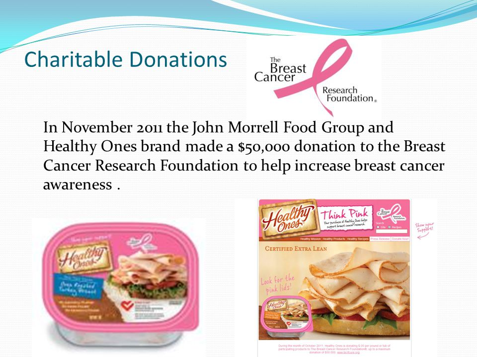 Charitable Donations In November 2011 the John Morrell Food Group and Healthy Ones brand made a $50,000 donation to the Breast Cancer Research Foundation to help increase breast cancer awareness.
