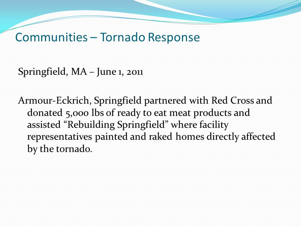 Communities – Tornado Response Springfield, MA – June 1, 2011 Armour-Eckrich, Springfield partnered with Red Cross and donated 5,000 lbs of ready to eat meat products and assisted Rebuilding Springfield where facility representatives painted and raked homes directly affected by the tornado.