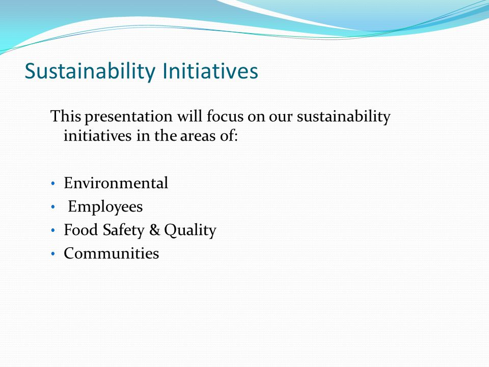 This presentation will focus on our sustainability initiatives in the areas of: Environmental Employees Food Safety & Quality Communities Sustainability Initiatives
