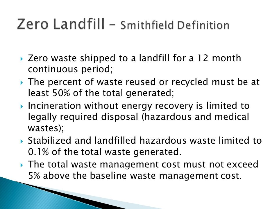  Zero waste shipped to a landfill for a 12 month continuous period;  The percent of waste reused or recycled must be at least 50% of the total generated;  Incineration without energy recovery is limited to legally required disposal (hazardous and medical wastes);  Stabilized and landfilled hazardous waste limited to 0.1% of the total waste generated.