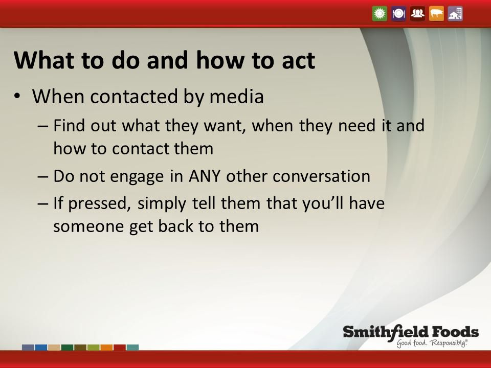What to do and how to act When contacted by media – Find out what they want, when they need it and how to contact them – Do not engage in ANY other conversation – If pressed, simply tell them that you'll have someone get back to them