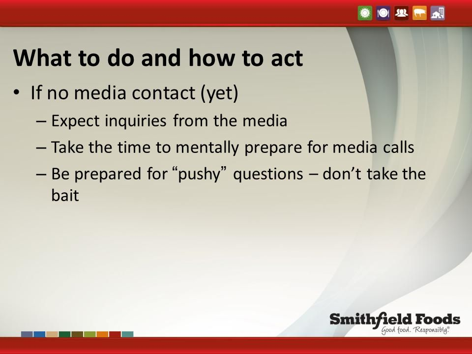 What to do and how to act If no media contact (yet) – Expect inquiries from the media – Take the time to mentally prepare for media calls – Be prepared for pushy questions – don't take the bait