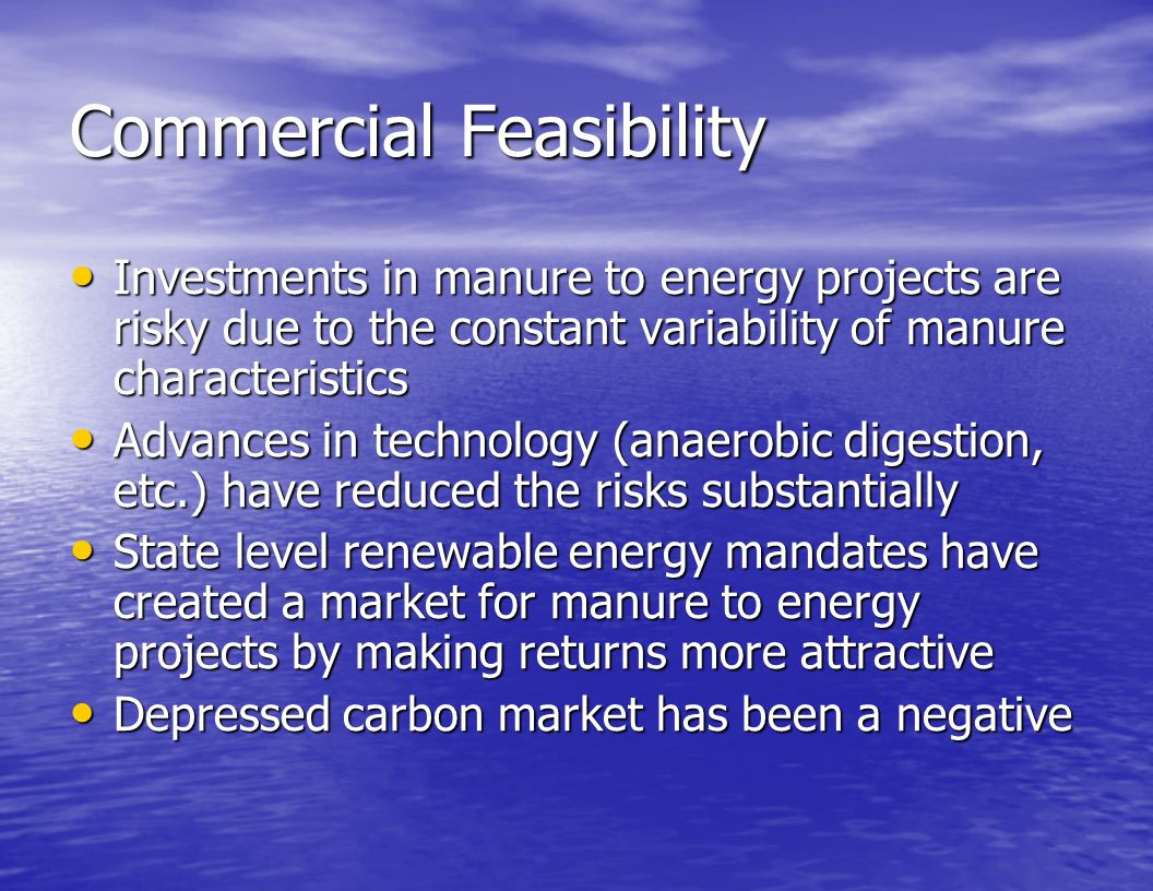 Commercial Feasibility Investments in manure to energy projects are risky due to the constant variability of manure characteristics Investments in man