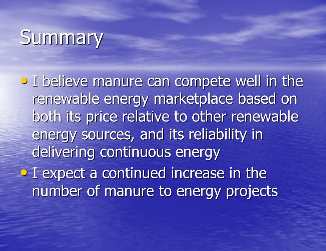 Summary I believe manure can compete well in the renewable energy marketplace based on both its price relative to other renewable energy sources, and