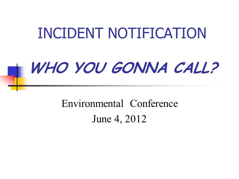 INCIDENT NOTIFICATION WHO YOU GONNA CALL Environmental Conference June 4, 2012