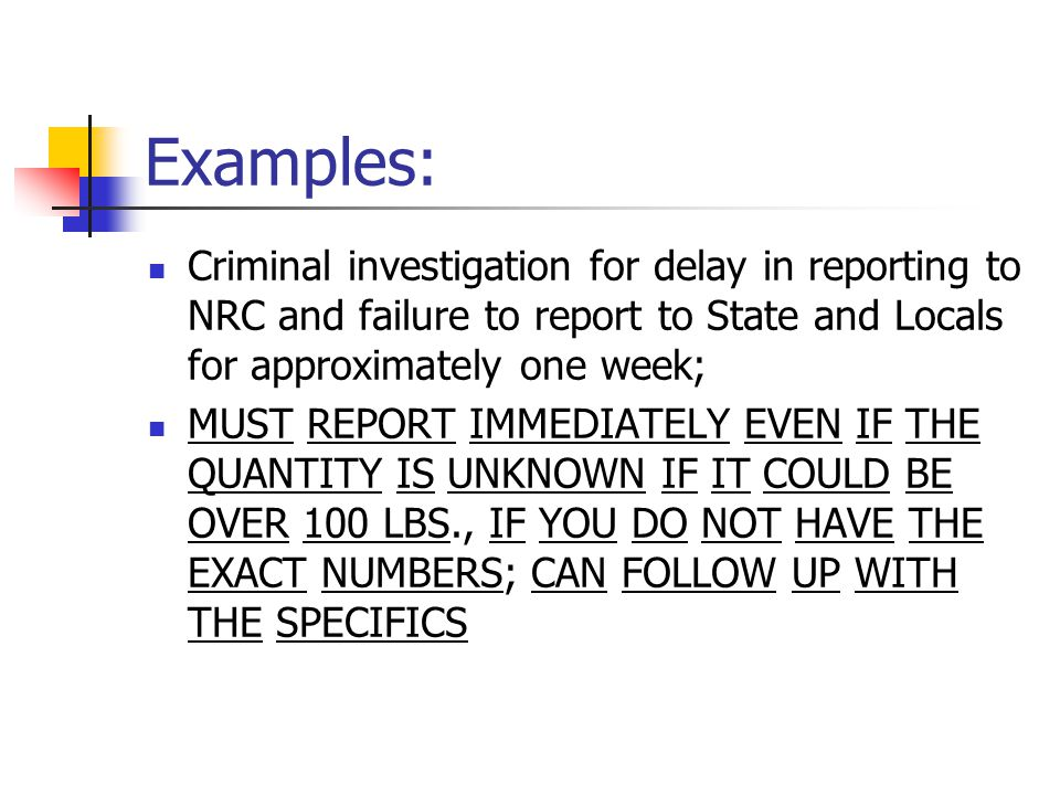 Examples: Criminal investigation for delay in reporting to NRC and failure to report to State and Locals for approximately one week; MUST REPORT IMMED