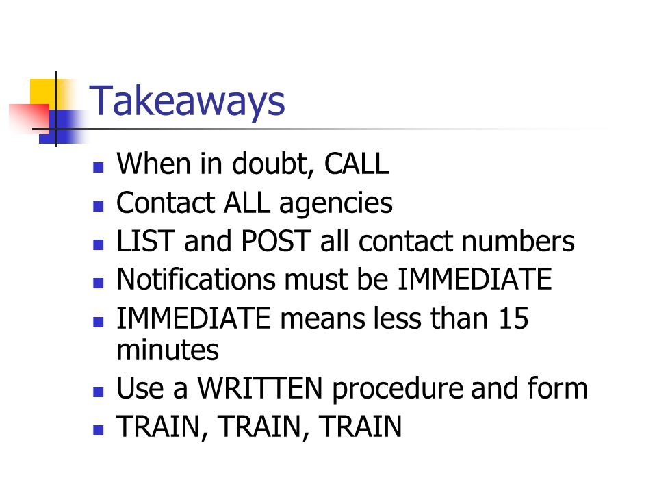 Takeaways When in doubt, CALL Contact ALL agencies LIST and POST all contact numbers Notifications must be IMMEDIATE IMMEDIATE means less than 15 minutes Use a WRITTEN procedure and form TRAIN, TRAIN, TRAIN