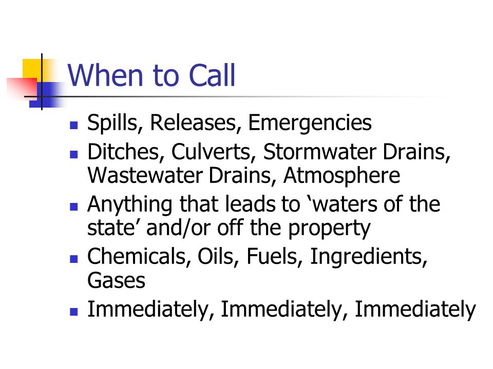 When to Call Spills, Releases, Emergencies Ditches, Culverts, Stormwater Drains, Wastewater Drains, Atmosphere Anything that leads to 'waters of the state' and/or off the property Chemicals, Oils, Fuels, Ingredients, Gases Immediately, Immediately, Immediately