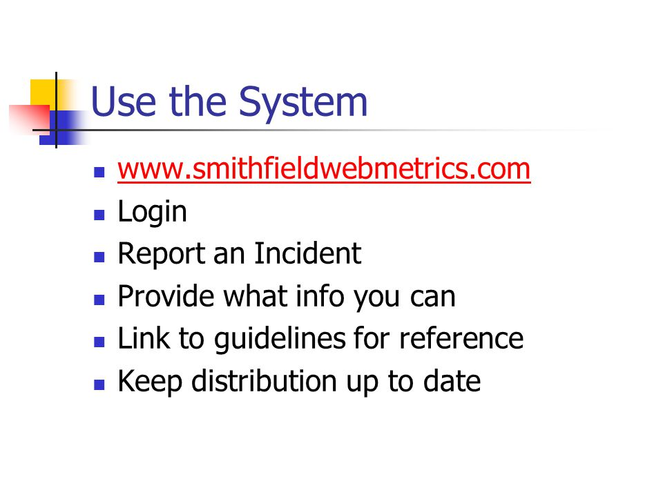 Use the System www.smithfieldwebmetrics.com Login Report an Incident Provide what info you can Link to guidelines for reference Keep distribution up to date