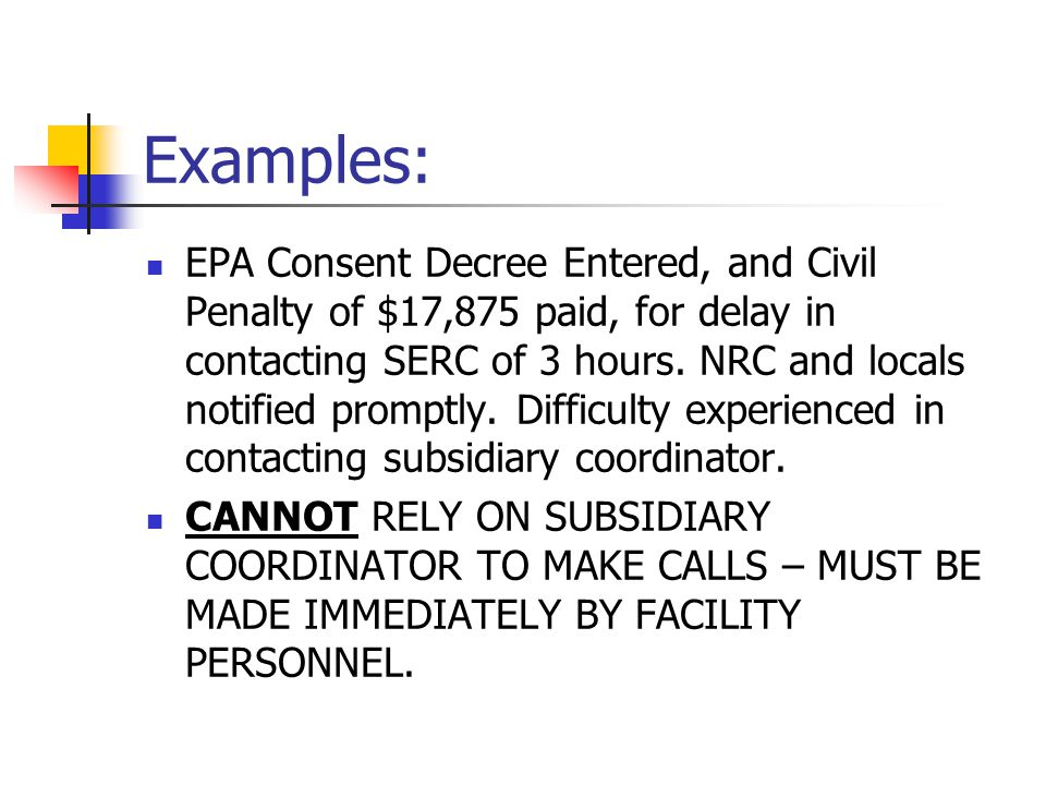 Examples: EPA Consent Decree Entered, and Civil Penalty of $17,875 paid, for delay in contacting SERC of 3 hours. NRC and locals notified promptly. Di