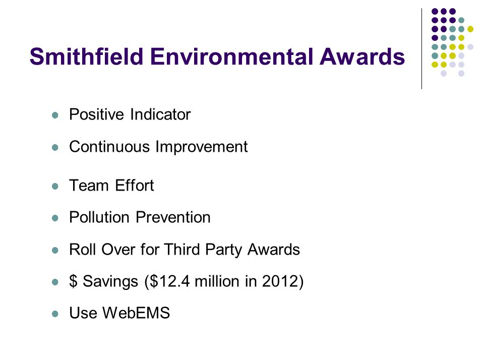 Smithfield Environmental Awards Positive Indicator Continuous Improvement Team Effort Pollution Prevention Roll Over for Third Party Awards $ Savings ($12.4 million in 2012) Use WebEMS