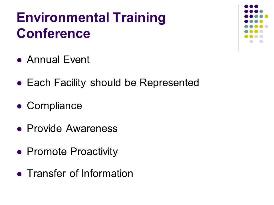 Environmental Training Conference Annual Event Each Facility should be Represented Compliance Provide Awareness Promote Proactivity Transfer of Information