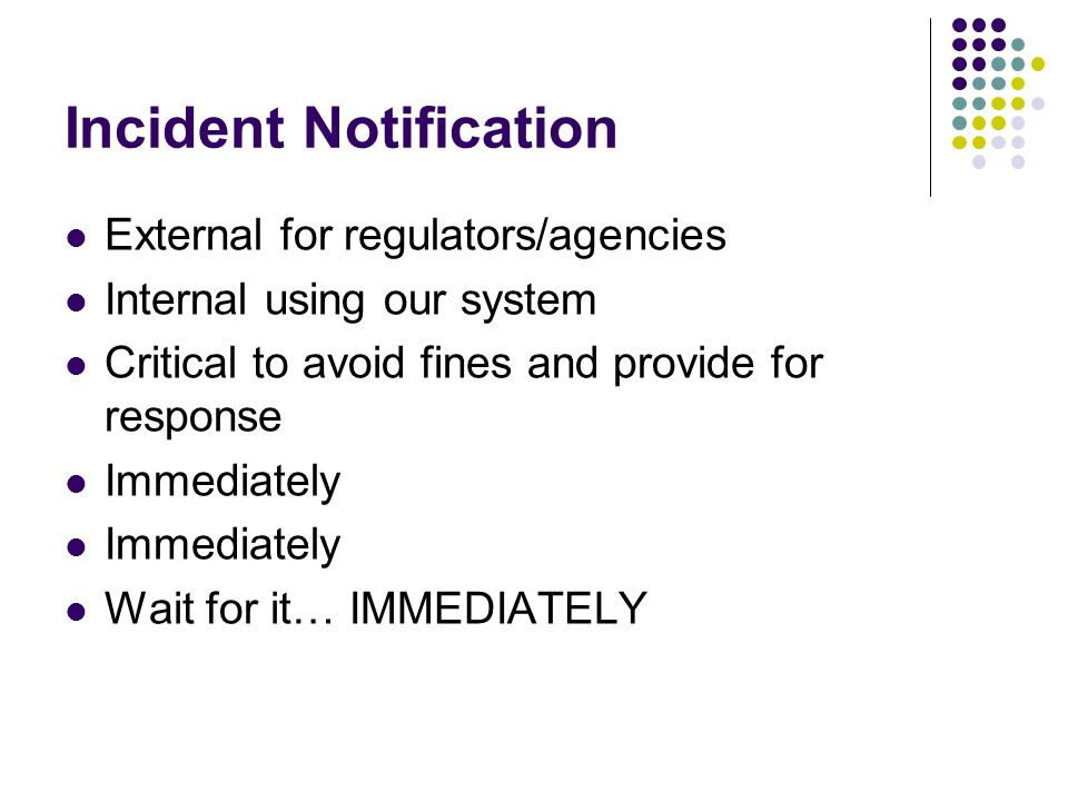 Incident Notification External for regulators/agencies Internal using our system Critical to avoid fines and provide for response Immediately Wait for it… IMMEDIATELY