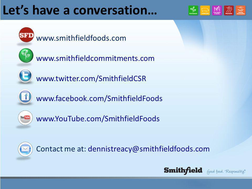 Let's have a conversation… www.smithfieldfoods.com www.smithfieldcommitments.com www.twitter.com/SmithfieldCSR www.facebook.com/SmithfieldFoods www.YouTube.com/SmithfieldFoods Contact me at: dennistreacy@smithfieldfoods.com