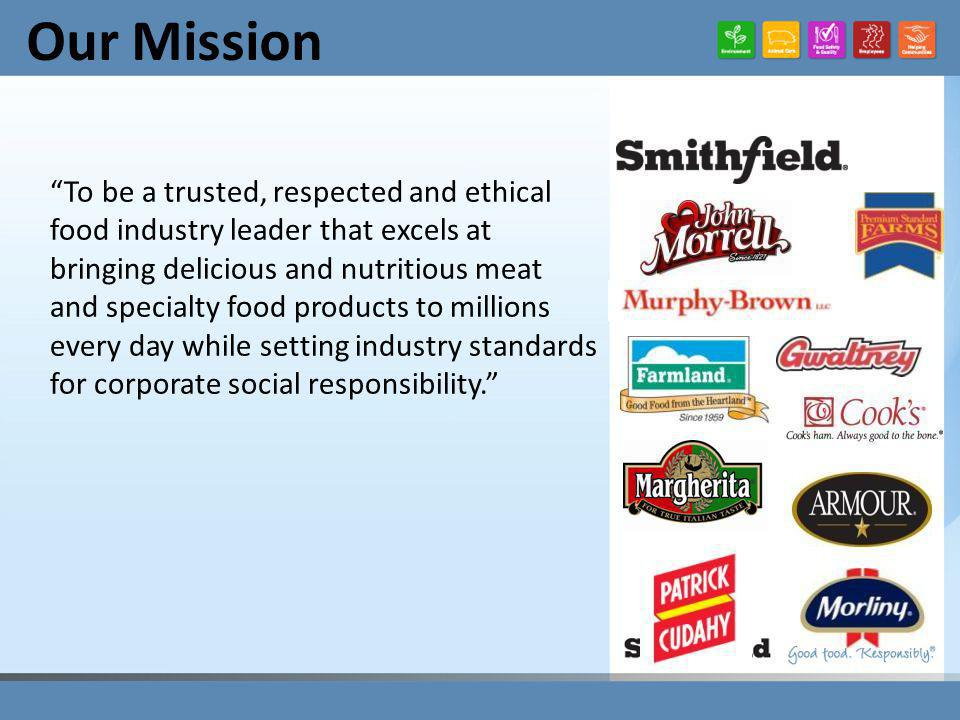 Our Mission To be a trusted, respected and ethical food industry leader that excels at bringing delicious and nutritious meat and specialty food products to millions every day while setting industry standards for corporate social responsibility.