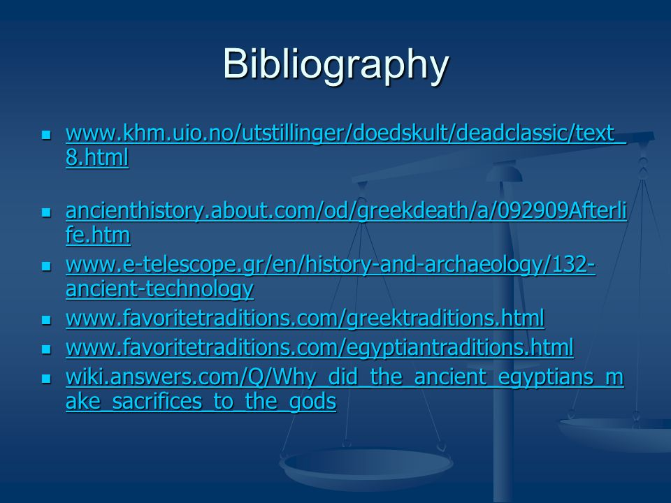 Bibliography www.khm.uio.no/utstillinger/doedskult/deadclassic/text_ 8.html www.khm.uio.no/utstillinger/doedskult/deadclassic/text_ 8.html www.khm.uio.no/utstillinger/doedskult/deadclassic/text_ 8.html www.khm.uio.no/utstillinger/doedskult/deadclassic/text_ 8.html ancienthistory.about.com/od/greekdeath/a/092909Afterli fe.htm ancienthistory.about.com/od/greekdeath/a/092909Afterli fe.htm ancienthistory.about.com/od/greekdeath/a/092909Afterli fe.htm ancienthistory.about.com/od/greekdeath/a/092909Afterli fe.htm www.e-telescope.gr/en/history-and-archaeology/132- ancient-technology www.e-telescope.gr/en/history-and-archaeology/132- ancient-technology www.e-telescope.gr/en/history-and-archaeology/132- ancient-technology www.e-telescope.gr/en/history-and-archaeology/132- ancient-technology www.favoritetraditions.com/greektraditions.html www.favoritetraditions.com/greektraditions.html www.favoritetraditions.com/greektraditions.html www.favoritetraditions.com/egyptiantraditions.html www.favoritetraditions.com/egyptiantraditions.html www.favoritetraditions.com/egyptiantraditions.html wiki.answers.com/Q/Why_did_the_ancient_egyptians_m ake_sacrifices_to_the_gods wiki.answers.com/Q/Why_did_the_ancient_egyptians_m ake_sacrifices_to_the_gods wiki.answers.com/Q/Why_did_the_ancient_egyptians_m ake_sacrifices_to_the_gods wiki.answers.com/Q/Why_did_the_ancient_egyptians_m ake_sacrifices_to_the_gods