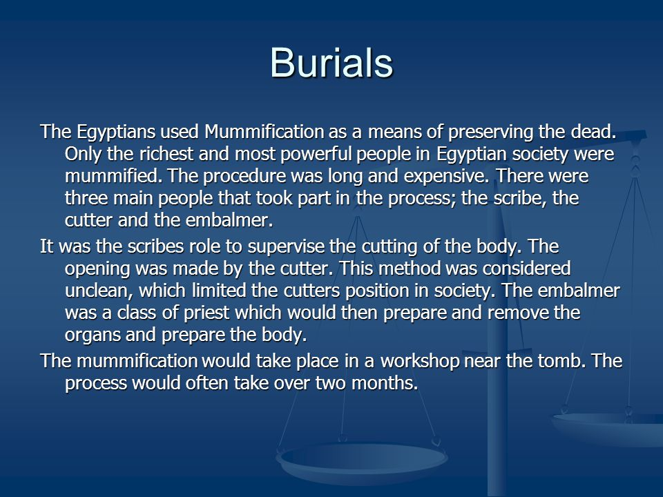 Burials The Egyptians used Mummification as a means of preserving the dead. Only the richest and most powerful people in Egyptian society were mummifi