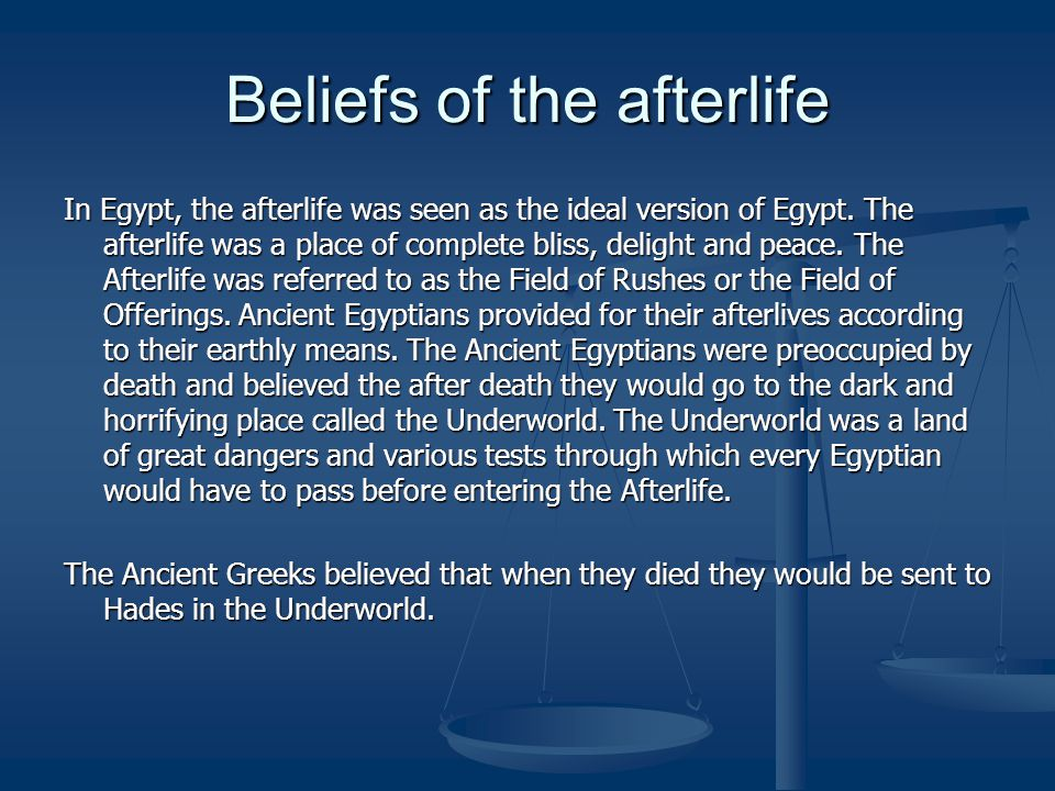 Beliefs of the afterlife In Egypt, the afterlife was seen as the ideal version of Egypt. The afterlife was a place of complete bliss, delight and peac