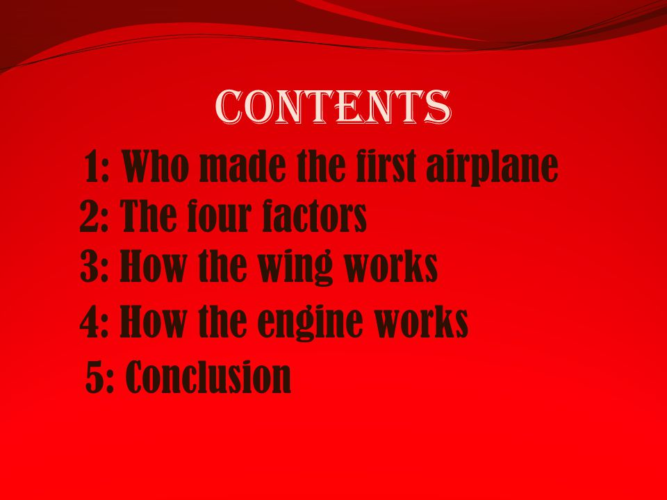 Contents 2: The four factors 3: How the wing works 4: How the engine works 1: Who made the first airplane 5: Conclusion