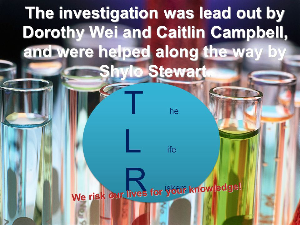 The investigation was lead out by Dorothy Wei and Caitlin Campbell, and were helped along the way by Shylo Stewart. T he L ife R iskers We risk our li