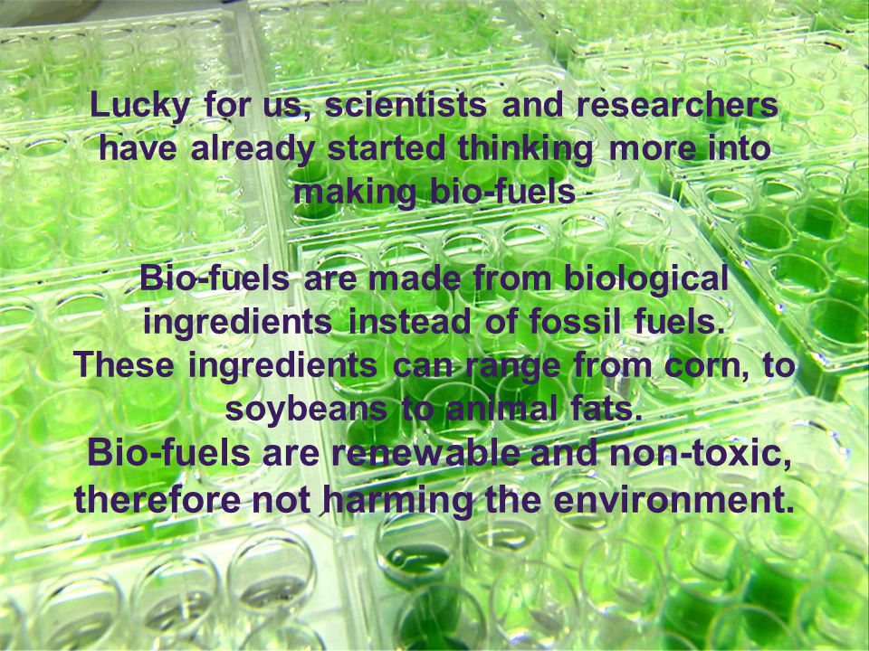 Lucky for us, scientists and researchers have already started thinking more into making bio-fuels Bio-fuels are made from biological ingredients instead of fossil fuels.