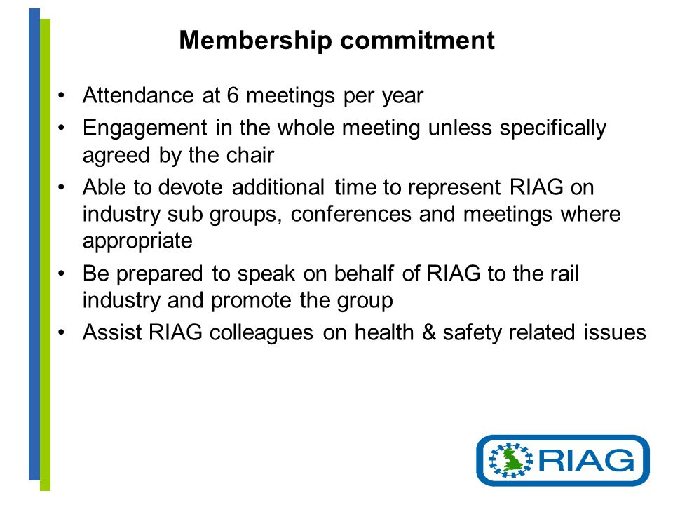 Membership commitment Attendance at 6 meetings per year Engagement in the whole meeting unless specifically agreed by the chair Able to devote additional time to represent RIAG on industry sub groups, conferences and meetings where appropriate Be prepared to speak on behalf of RIAG to the rail industry and promote the group Assist RIAG colleagues on health & safety related issues