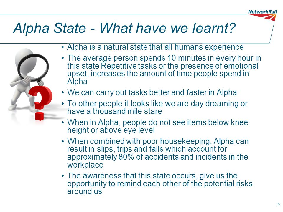 15 Alpha State - What have we learnt? Alpha is a natural state that all humans experience The average person spends 10 minutes in every hour in this s