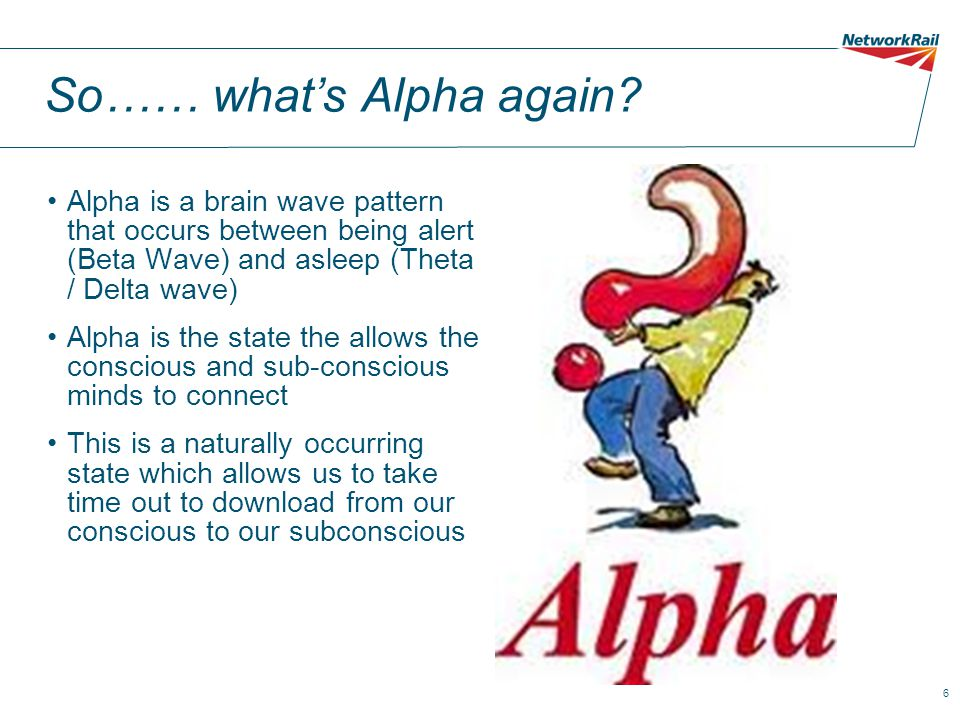 6 So…… what's Alpha again? Alpha is a brain wave pattern that occurs between being alert (Beta Wave) and asleep (Theta / Delta wave) Alpha is the stat