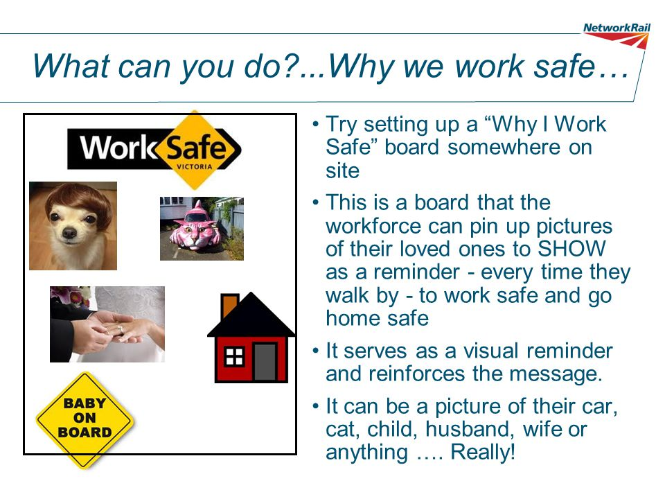 "What can you do?...Why we work safe… Try setting up a ""Why I Work Safe"" board somewhere on site This is a board that the workforce can pin up pictures"