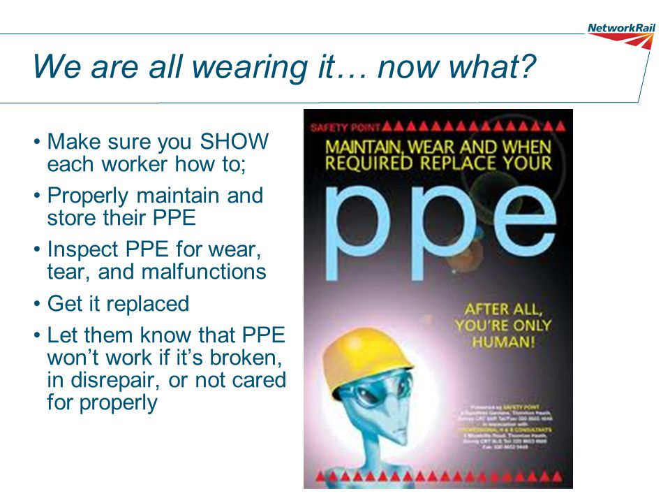 We are all wearing it… now what? Make sure you SHOW each worker how to; Properly maintain and store their PPE Inspect PPE for wear, tear, and malfunct