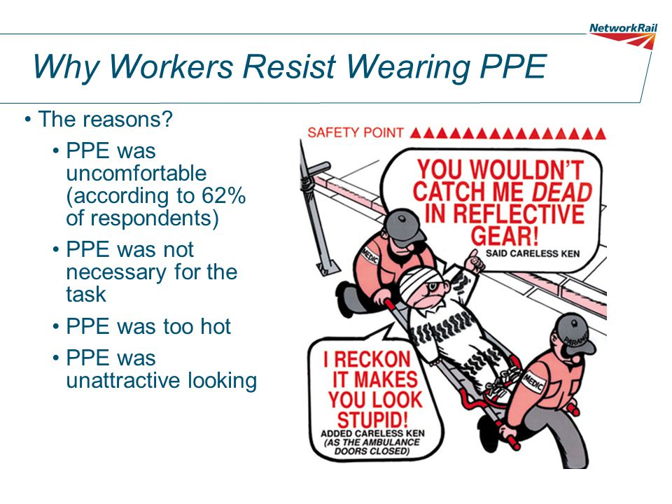 Why Workers Resist Wearing PPE The reasons? PPE was uncomfortable (according to 62% of respondents) PPE was not necessary for the task PPE was too hot