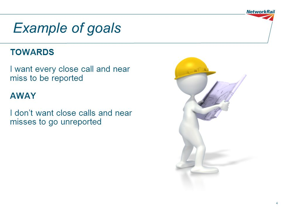 4 Example of goals TOWARDS I want every close call and near miss to be reported AWAY I don't want close calls and near misses to go unreported