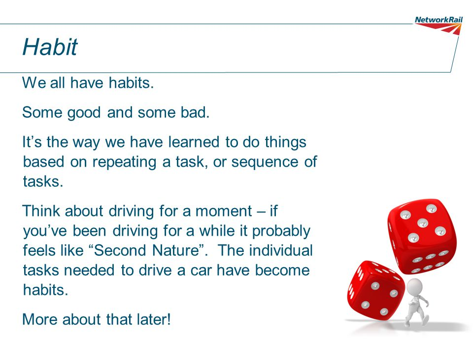Habit We all have habits. Some good and some bad. It's the way we have learned to do things based on repeating a task, or sequence of tasks. Think abo