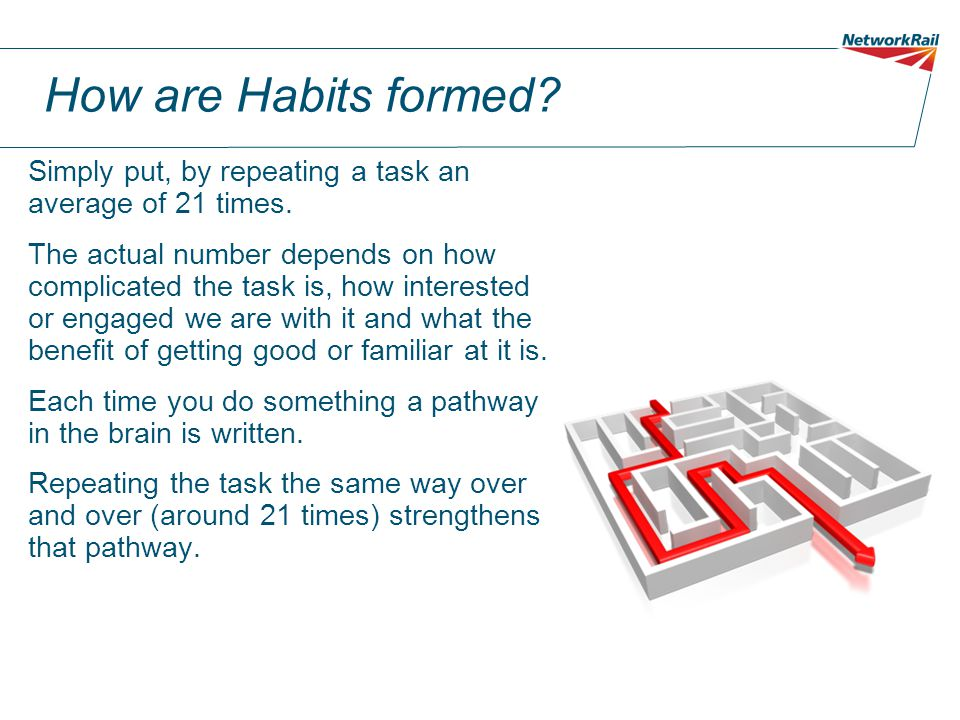 How are Habits formed? Simply put, by repeating a task an average of 21 times. The actual number depends on how complicated the task is, how intereste