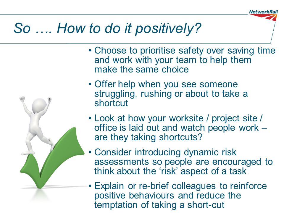 Remember If you choose to save time at all costs you or someone else may be harmed The quickest way is not always the right way People's perceptions of risks vary so sense check and ask questions People may believe that they are working correctly We can coach, mentor and challenge our colleagues to encourage safe working behaviours