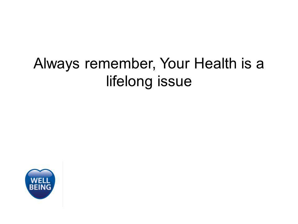 Always remember, Your Health is a lifelong issue