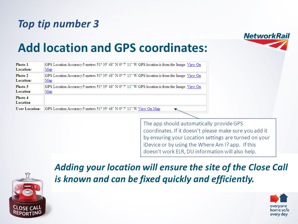 Top tip number 3 Add location and GPS coordinates: Adding your location will ensure the site of the Close Call is known and can be fixed quickly and efficiently.