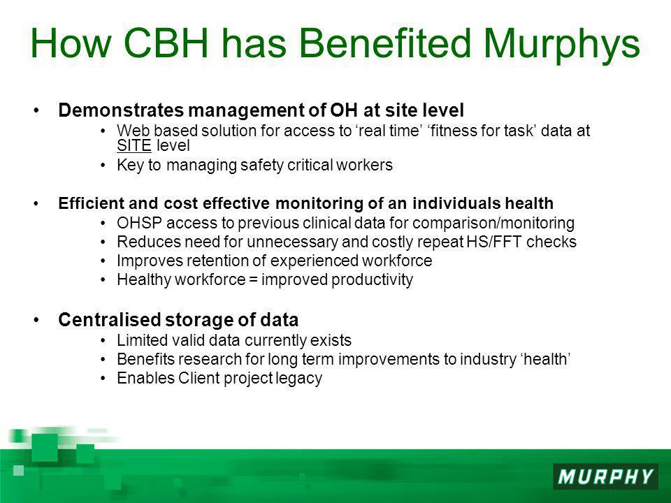 How CBH has Benefited Murphys Demonstrates management of OH at site level Web based solution for access to 'real time' 'fitness for task' data at SITE level Key to managing safety critical workers Efficient and cost effective monitoring of an individuals health OHSP access to previous clinical data for comparison/monitoring Reduces need for unnecessary and costly repeat HS/FFT checks Improves retention of experienced workforce Healthy workforce = improved productivity Centralised storage of data Limited valid data currently exists Benefits research for long term improvements to industry 'health' Enables Client project legacy
