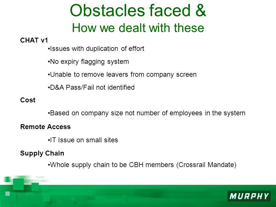 Obstacles faced & How we dealt with these CHAT v1 Issues with duplication of effort No expiry flagging system Unable to remove leavers from company screen D&A Pass/Fail not identified Cost Based on company size not number of employees in the system Remote Access IT Issue on small sites Supply Chain Whole supply chain to be CBH members (Crossrail Mandate)