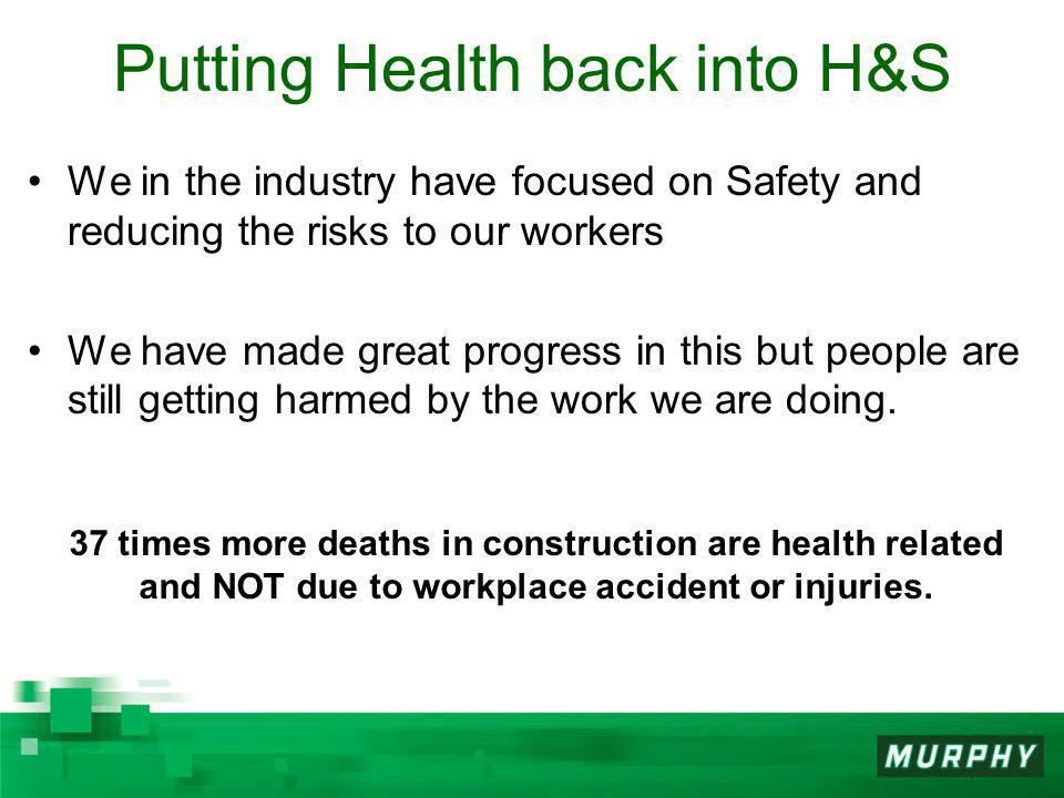Putting Health back into H&S We in the industry have focused on Safety and reducing the risks to our workers We have made great progress in this but people are still getting harmed by the work we are doing.